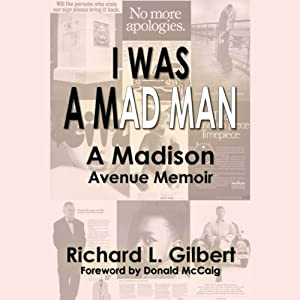 I Was a Mad Man: How I Marched up Madison Avenue | [Richard Gilbert]