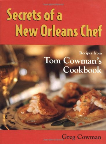 Secrets of a New Orleans Chef: Recipes from Tom Cowman's Cookbook by Greg Cowman