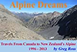 img - for Alpine Dreams ~ Travels From Canada to New Zealand's Alpine ~ 1996 - 2013: Travels From Canada to New Zealand's Alpine ~ 1996 ~ 2013 (True Outdoors Adventures) book / textbook / text book