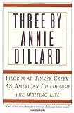 Three by Annie Dillard: The Writing Life, An American Childhood, Pilgrim at Tinker Creek