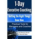 1-Day Executive Coaching: Getting the Right Things Done! Now. Practical Tools for Managers and Coaches ~ Shmaya David