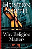 Why Religion Matters: The Fate of the Human Spirit in an Age of Disbelief (0060671025) by Smith, Huston
