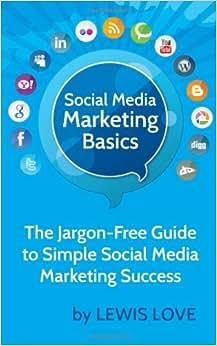 Social Media Marketing Basics: The Jargon-Free Guide To Simple Social Media Marketing Success