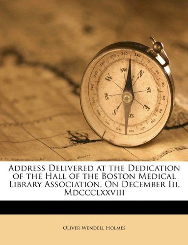 Address Delivered at the Dedication of the Hall of the Boston Medical Library Association, On December Iii, Mdccclxxviii