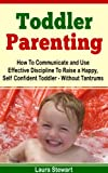 img - for Toddler Parenting: How To Communicate and Use Effective Discipline To Raise a Happy And Self Confident Toddler Without The Tantrums! book / textbook / text book