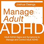 Manage Adult Attention Deficit Hyperactivity Disorder: Adult ADHD Signs and Symptoms to Manage and Control Adult ADHD | Joshua Osenga