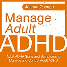 Manage Adult Attention Deficit Hyperactivity Disorder: Adult ADHD Signs and Symptoms to Manage and Control Adult ADHD (       UNABRIDGED) by Joshua Osenga Narrated by Katherine Thompson