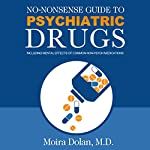 No-Nonsense Guide to Psychiatric Drugs: Including Mental Effects of Common Non-Psych Medications | Moira Dolan