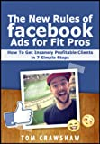 The New Rules Of Facebook Ads For Fit Pros: How To Get Insanely Profitable Clients In 7 Simple Steps