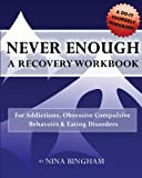 NEVER ENOUGH: A Recovery Workbook: For Addictions, Obsessive Compulsive Behaviors and Eating Disorders (Volume 1)