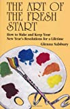 Glenna Salsbury The Art of the Fresh Start: How to Make & Keep Your New Year's Resolutions for a Lifetime