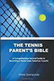 Frank Giampaolo The Tennis Parent's Bible: A Comprehensive Survival Guide to Becoming a World Class Tennis Parent (or Coach)