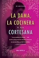 Dama, la Cocinera y la Cortesana, La: Una Novela (Spanish Edition)