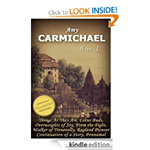 Amy Carmichael 8-in-1 (Illustrated). Things as they Are, Lotus Buds, Overweights of Joy, Walker of Tinnevelly, Ragland Pioneer, Ponnamal, Continuation of a Story, From the Fight