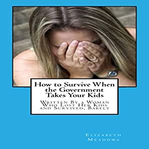 How to Survive When the Government Takes Your Kids: Written By a Woman Who Lost Her Kids and Survived, Barely Audiobook