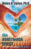 By Bruce H. Lipton Ph.D. Ph.D. The Honeymoon Effect: The Science of Creating Heaven on Earth (Reprint)