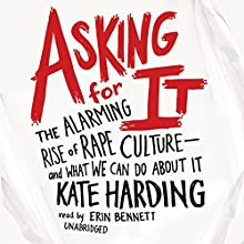 Asking for It: The Alarming Rise of Rape Culture - and What We Can Do About It (       UNABRIDGED) by Kate Harding Narrated by Erin Bennett