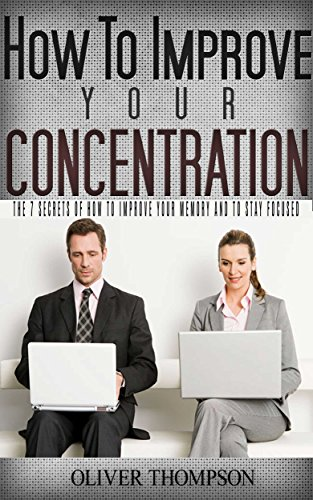 How to improve your concentration: The 7 secrets of  how to improve your memory and to stay focused (concentration, stay focused Book 1) PDF