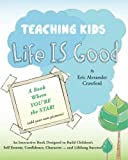 img - for Teaching Kids Life IS Good: An Interactive Book Designed to Build Children's Self Esteem, Confidence, Character ... and Lifelong Success! book / textbook / text book