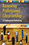 Renewing Professional Librarianship: A Fundamental Rethinking (Beta Phi Mu Monograph Series)