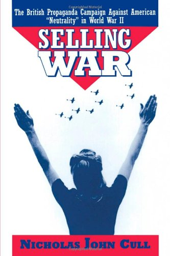 Selling War: The British Propaganda Campaign Against American Neutrality in World War II