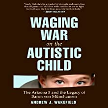 Waging War on the Autistic Child: The Arizona 5 and the Legacy of Baron von Münchausen Audiobook by Andrew J. Wakefield Narrated by Gildart Jackson
