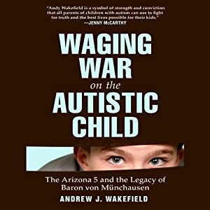 Waging War on the Autistic Child: The Arizona 5 and the Legacy of Baron von Münchausen | [Andrew J. Wakefield]