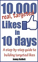 Get 10,000 Targeted Facebook Likes in 10 Days - a step-by-step guide (English Edition)