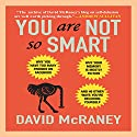 You Are Not So Smart: Why You Have Too Many Friends on Facebook, Why Your Memory Is Mostly Fiction, and 46 Other Ways You're Deluding Yourself Hörbuch von David McRaney Gesprochen von: Don Hagen