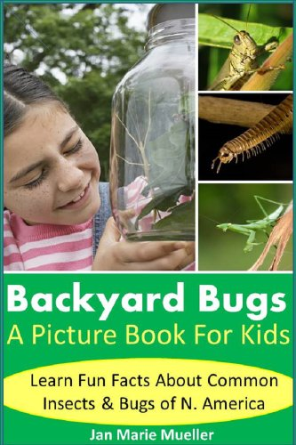 Backyard Bugs: Picture Book For Kids: Ladybugs, Bees, Spider, Grasshoppers, Centipedes, Praying Mantids and more! Learn fun facts about bugs and insects ... own backyard (Nature PDF