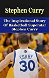 img - for Stephen Curry: The Inspirational Story of Basketball Superstar Stephen Curry (Stephen Curry Unauthorized Biography, Golden State Warriors, NBA Books) book / textbook / text book