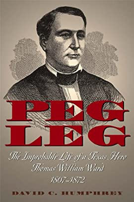 PEG LEG: The Improbable Life of a Texas Hero, Thomas William Ward, 1807-1872 - Hardcover