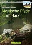 Mystische Pfade im Harz: 38 Wanderungen auf den Spuren von Mythen und Sagen