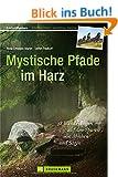 Mystische Pfade im Harz: 38 Wanderungen auf den Spuren von Mythen und Sagen. Ein Wanderf�hrer, auch mit Wanderungen f�r Kinder, zu Kraftorten, rund um den Brocken. Mit Karten