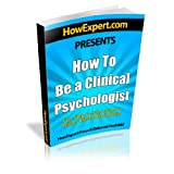 How To Be a Clinical Psychologist - Your Step-By-Step Guide To Being a Clinical Psychologist ~ HowExpert Press