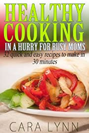 Healthy Cooking in a Hurry for Busy Moms (32 quick and easy recipes to make in 30 minutes)