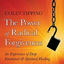 The Power of Radical Forgiveness: An Experience of Deep Emotional and Spiritual Healing  by Colin Tipping Narrated by Colin Tipping