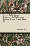 How to Build Garden Structures - Grills, Terraces, Shelters, Arbors, Fences, Gates, Etc