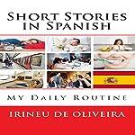 Short Stories in Spanish: My Daily Routine in Spanish [Spanish Edition] | Irineu Francisco De Oliveira