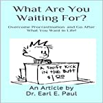What Are You Waiting For? Overcome Procrastination and Go After What You Want in Life! | Dr. Earl E. Paul