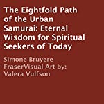 The Eightfold Path of the Urban Samurai: Eternal Wisdom for Spiritual Seekers of Today | Simone Bruyere Fraser