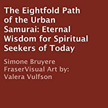 The Eightfold Path of the Urban Samurai: Eternal Wisdom for Spiritual Seekers of Today (       UNABRIDGED) by Simone Bruyere Fraser Narrated by Simone Bruyere Fraser