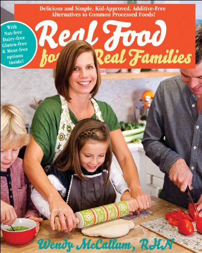 Real Food For Real Families: Delicious And Simple, Kid-Approved, Additive-Free Alternatives To Common Processed Foods