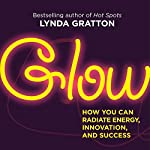 Glow: How You Can Radiate Energy, Innovation and Success | Lynda Gratton