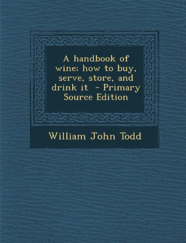 A Handbook of Wine; How to Buy, Serve, Store, and Drink It - Primary Source Edition by William John Todd