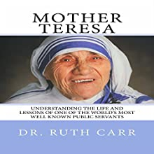 Mother Teresa: Understanding the Life and Lessons of One of the World's Most Well Known Public Servants Audiobook by Dr Ruth Carr Narrated by Michelle Unger
