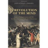 A Revolution of the Mind: Radical Enlightenment and the Intellectual Origins of Modern Democracyby Jonathan Israel