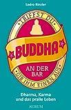 Triffst Du Buddha an der Bar... gib ihm einen aus: Dharma, Karma und das pralle Leben