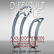 Difficult People: Foolpoof Methods: Dealing with Difficult People, Mean People, and Workplace Bullying Audiobook by William Lockhart Narrated by Dan Lizette