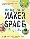 img - for The Big Book of Makerspace Projects: Inspiring Makers to Experiment, Create, and Learn book / textbook / text book